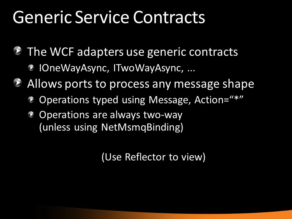 Generic Service Contracts The WCF adapters use generic contracts IOneWayAsync, ITwoWayAsync,... Allows ports to process any message shape Operations t