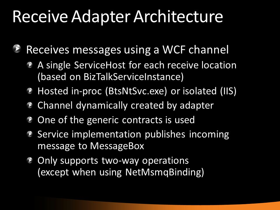 Receive Adapter Architecture Receives messages using a WCF channel A single ServiceHost for each receive location (based on BizTalkServiceInstance) Ho