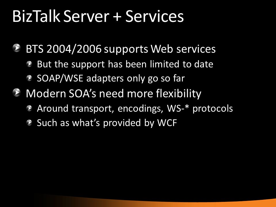 BizTalk Server + Services BTS 2004/2006 supports Web services But the support has been limited to date SOAP/WSE adapters only go so far Modern SOA's n