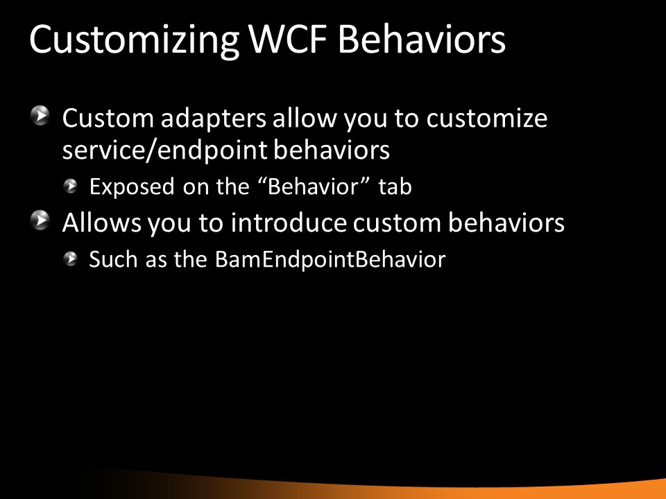 "Customizing WCF Behaviors Custom adapters allow you to customize service/endpoint behaviors Exposed on the ""Behavior"" tab Allows you to introduce cust"