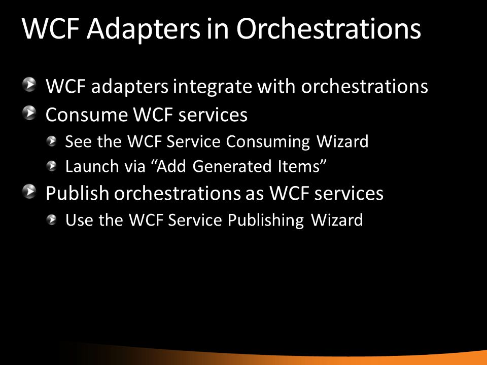 "WCF Adapters in Orchestrations WCF adapters integrate with orchestrations Consume WCF services See the WCF Service Consuming Wizard Launch via ""Add Ge"