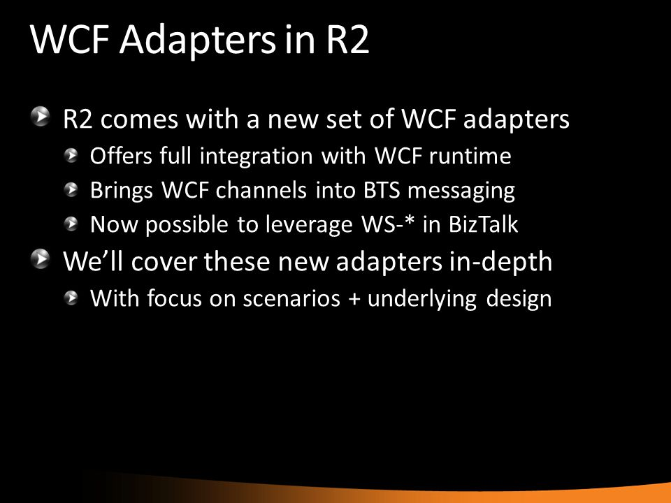 WCF Adapters in R2 R2 comes with a new set of WCF adapters Offers full integration with WCF runtime Brings WCF channels into BTS messaging Now possibl