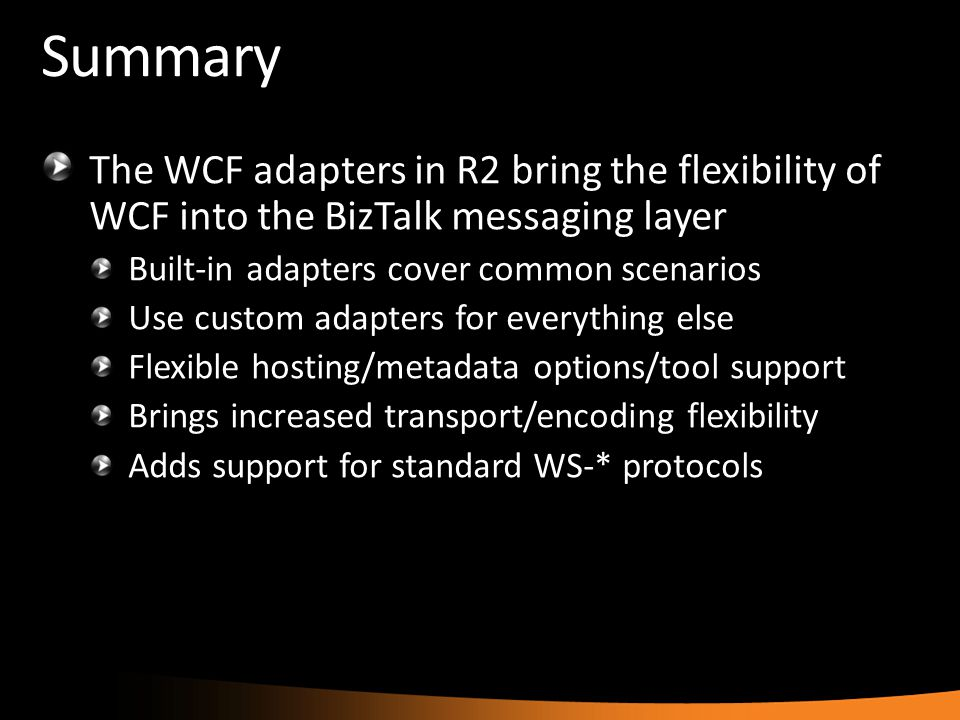 Summary The WCF adapters in R2 bring the flexibility of WCF into the BizTalk messaging layer Built-in adapters cover common scenarios Use custom adapt