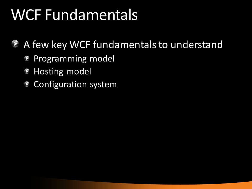WCF Fundamentals A few key WCF fundamentals to understand Programming model Hosting model Configuration system