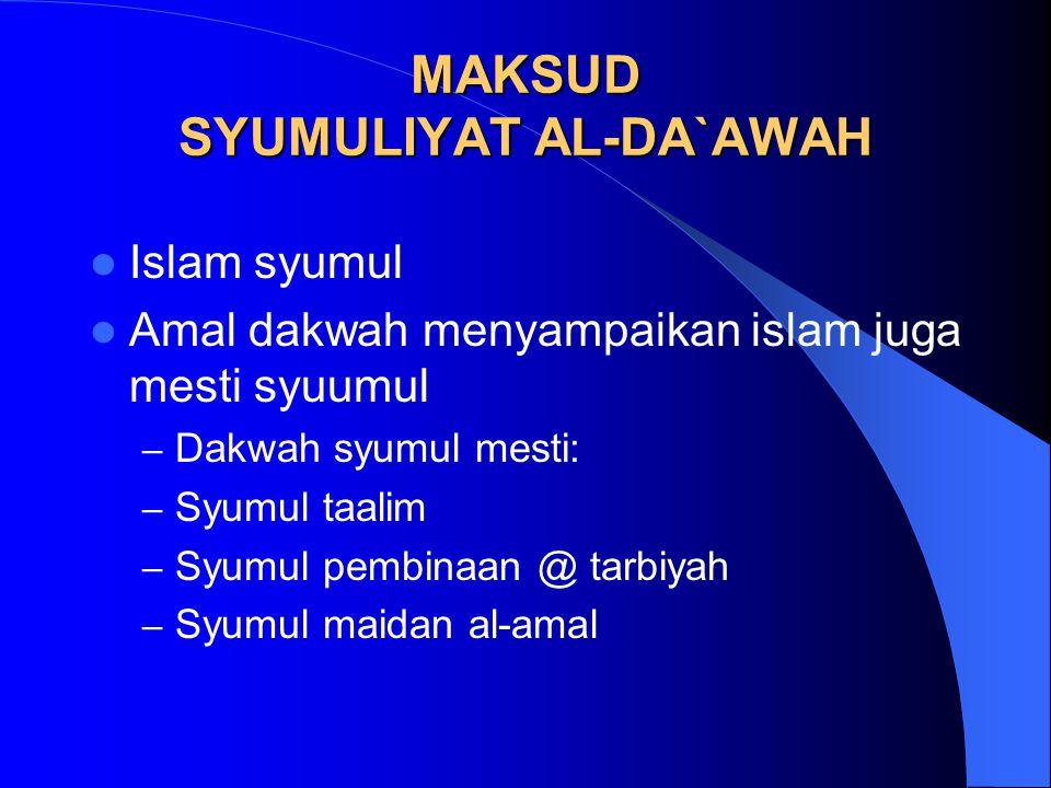 MAKSUD SYUMULIYAT AL-DA`AWAH Islam syumul Amal dakwah menyampaikan islam juga mesti syuumul – Dakwah syumul mesti: – Syumul taalim – Syumul pembinaan @ tarbiyah – Syumul maidan al-amal
