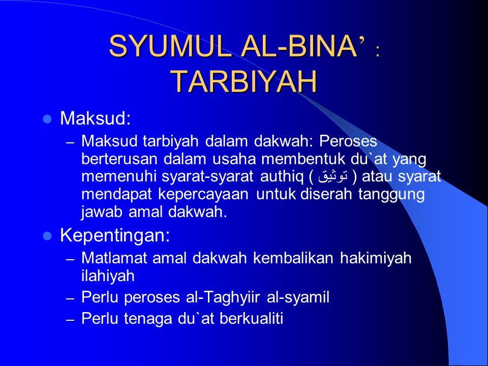 SYUMUL AL-BINA ' : TARBIYAH Maksud: – Maksud tarbiyah dalam dakwah: Peroses berterusan dalam usaha membentuk du`at yang memenuhi syarat-syarat authiq ( توثيق ) atau syarat mendapat kepercayaan untuk diserah tanggung jawab amal dakwah.