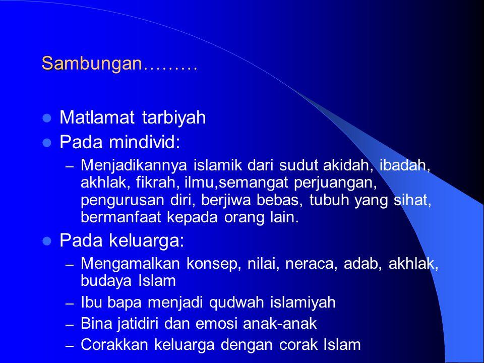 Sa Sambungan ……… Matlamat tarbiyah Pada mindivid: – Menjadikannya islamik dari sudut akidah, ibadah, akhlak, fikrah, ilmu,semangat perjuangan, pengurusan diri, berjiwa bebas, tubuh yang sihat, bermanfaat kepada orang lain.