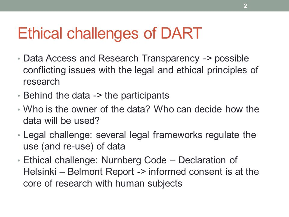 Ethical challenges of DART LRH: Loi fédérale sur la recherche sur l'être humain HFG: Bundesgesetz über die Forschung am Menschen Came into effect on 1 January 2014 Establishes cantonal ethics committees Regulates medical and pharmacological researches but some psychological and sociological studies fall in the scope of the law Data sharing allowed if: no genetic or biological data (unless there is consent from the participant).