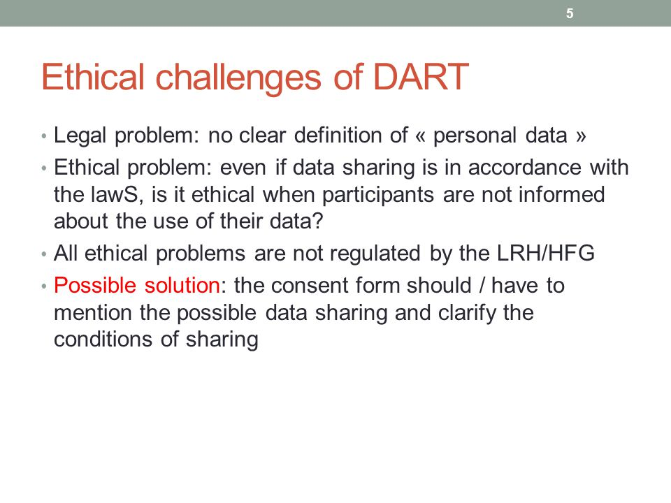 Ethical challenges of DART Legal problem: no clear definition of « personal data » Ethical problem: even if data sharing is in accordance with the lawS, is it ethical when participants are not informed about the use of their data.