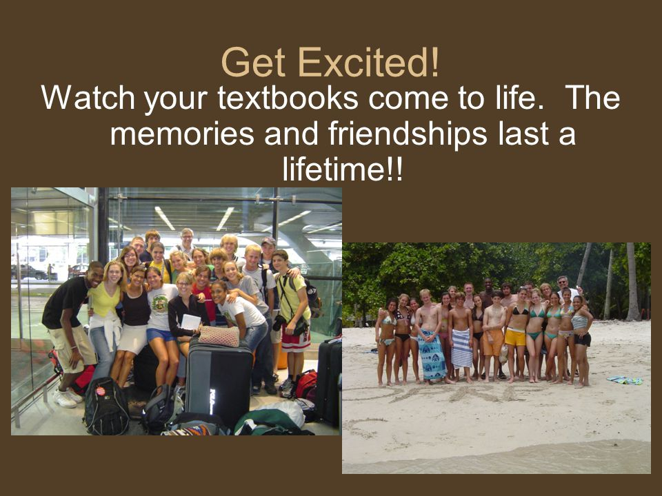 Get Excited! Watch your textbooks come to life. The memories and friendships last a lifetime!!