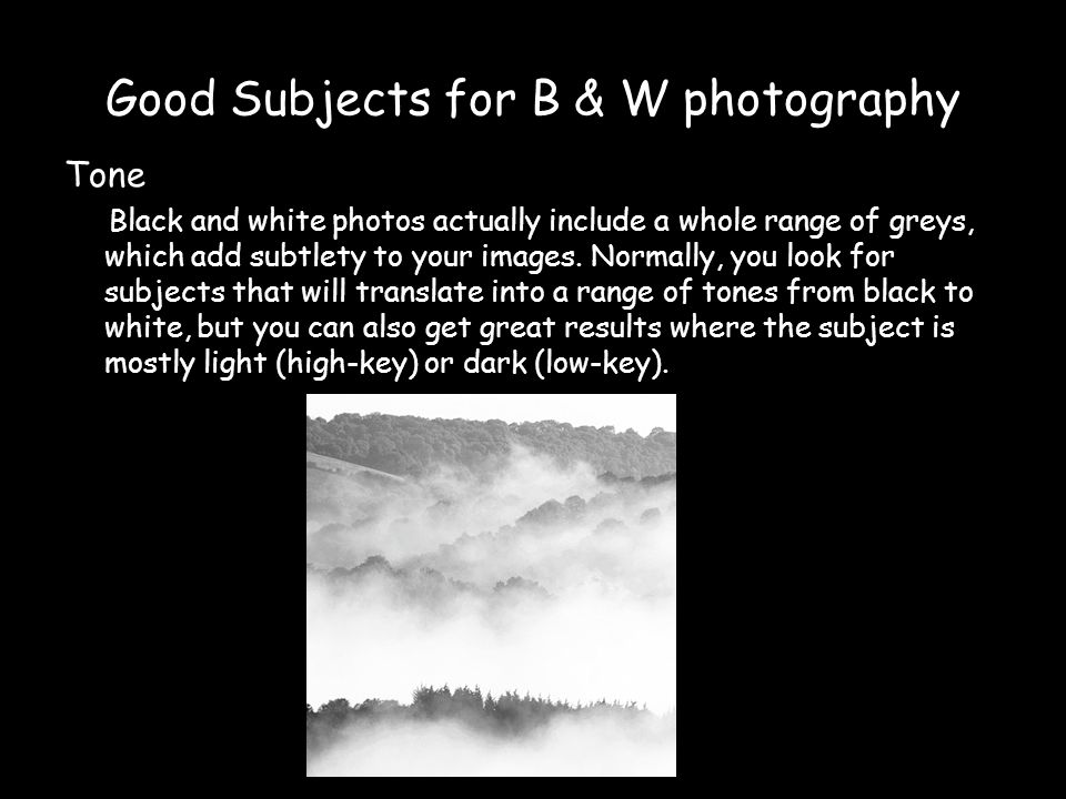 Good Subjects for B & W photography Tone Black and white photos actually include a whole range of greys, which add subtlety to your images.