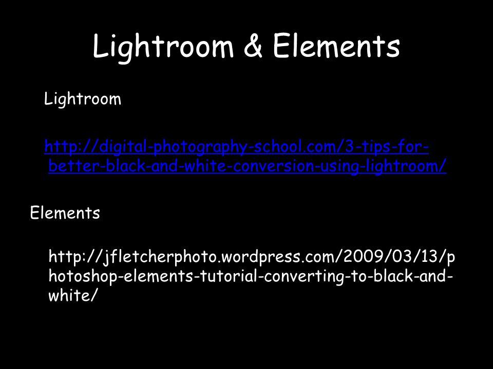 Lightroom & Elements Lightroom http://digital-photography-school.com/3-tips-for- better-black-and-white-conversion-using-lightroom/http://digital-photography-school.com/3-tips-for- better-black-and-white-conversion-using-lightroom/ Elements http://jfletcherphoto.wordpress.com/2009/03/13/p hotoshop-elements-tutorial-converting-to-black-and- white/