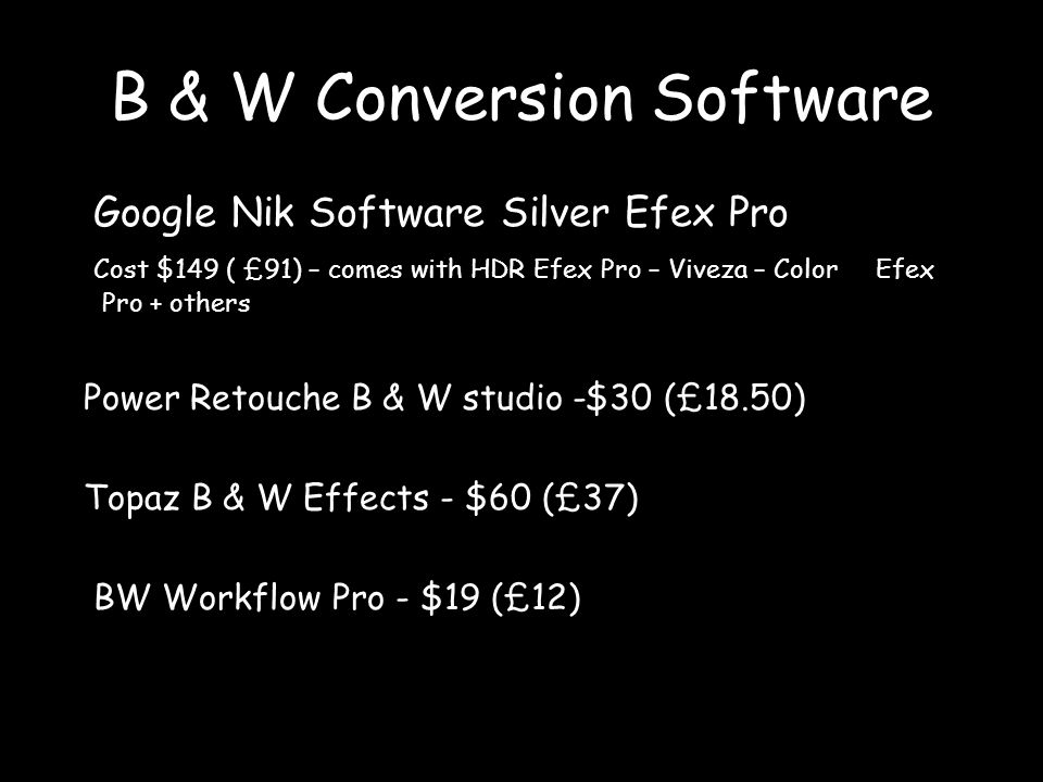 B & W Conversion Software Google Nik Software Silver Efex Pro Cost $149 ( £91) – comes with HDR Efex Pro – Viveza – Color Efex Pro + others Power Retouche B & W studio -$30 (£18.50) Topaz B & W Effects - $60 (£37) BW Workflow Pro - $19 (£12)