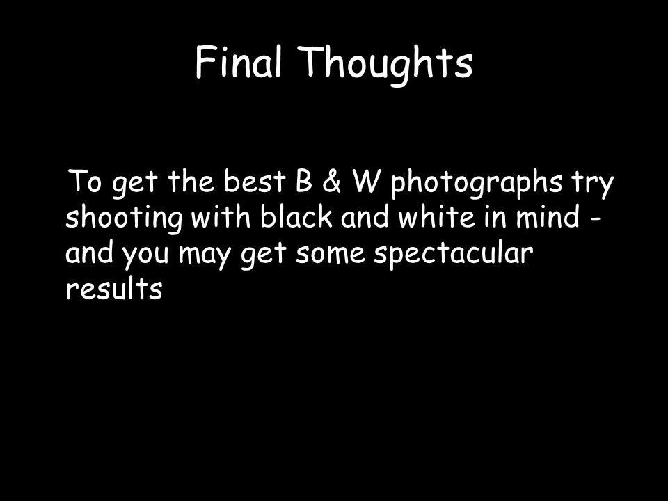 Final Thoughts To get the best B & W photographs try shooting with black and white in mind - and you may get some spectacular results