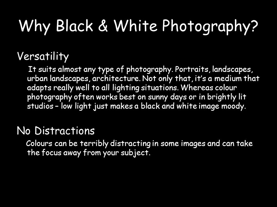 Why Black & White Photography.Versatility It suits almost any type of photography.