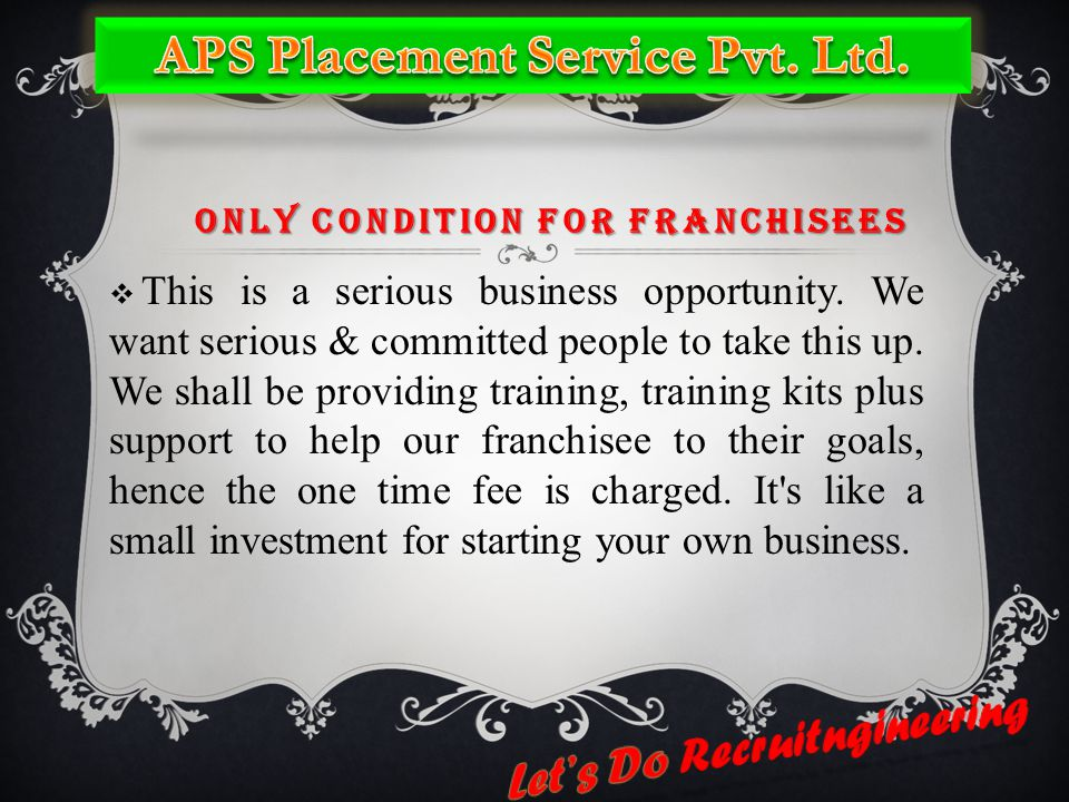 ONLY CONDITION FOR FRANCHISEES  This is a serious business opportunity. We want serious & committed people to take this up. We shall be providing tra