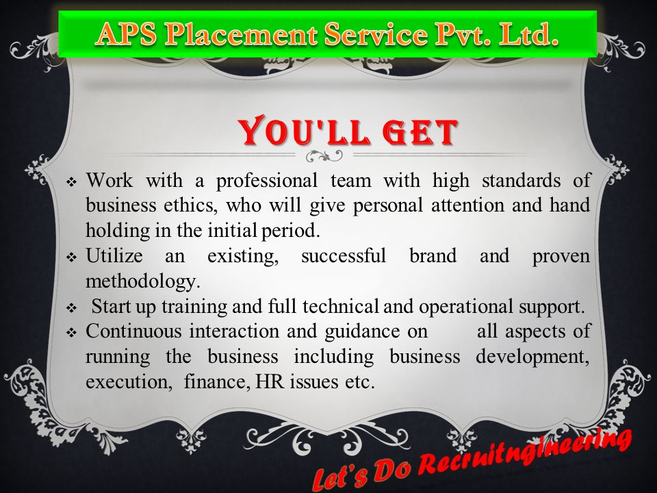 YOU LL GET  Work with a professional team with high standards of business ethics, who will give personal attention and hand holding in the initial period.