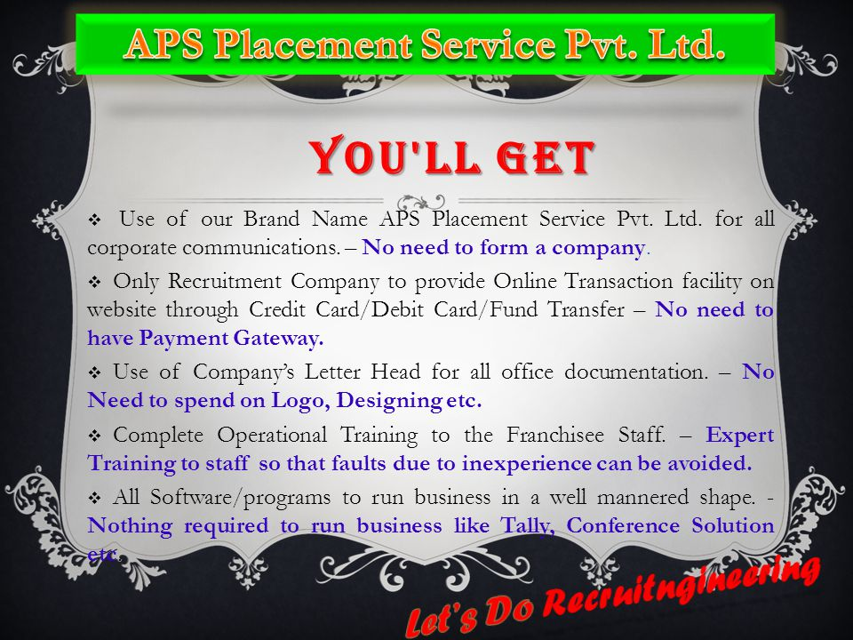 YOU'LL GET  Use of our Brand Name APS Placement Service Pvt. Ltd. for all corporate communications. – No need to form a company.  Only Recruitment C