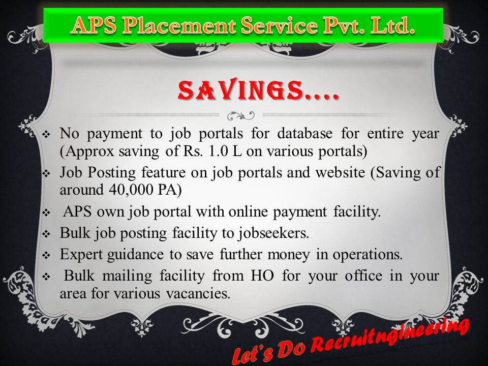 SAVINGS....  No payment to job portals for database for entire year (Approx saving of Rs. 1.0 L on various portals)  Job Posting feature on job port