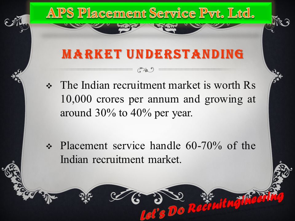 MARKET UNDERSTANDING  The Indian recruitment market is worth Rs 10,000 crores per annum and growing at around 30% to 40% per year.  Placement servic