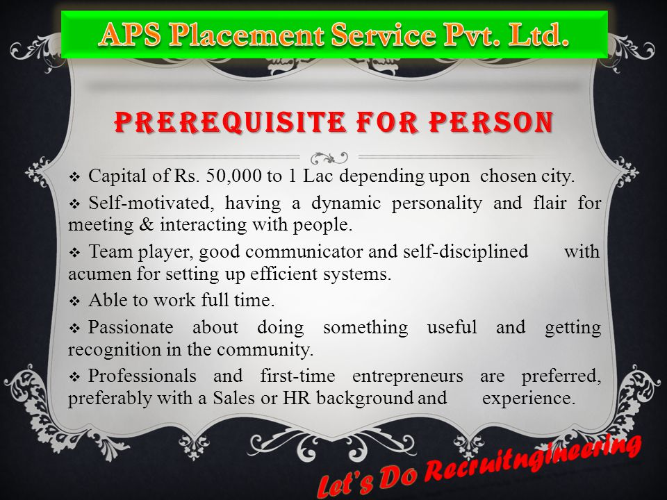 PREREQUISITE FOR PERSON  Capital of Rs. 50,000 to 1 Lac depending upon chosen city.