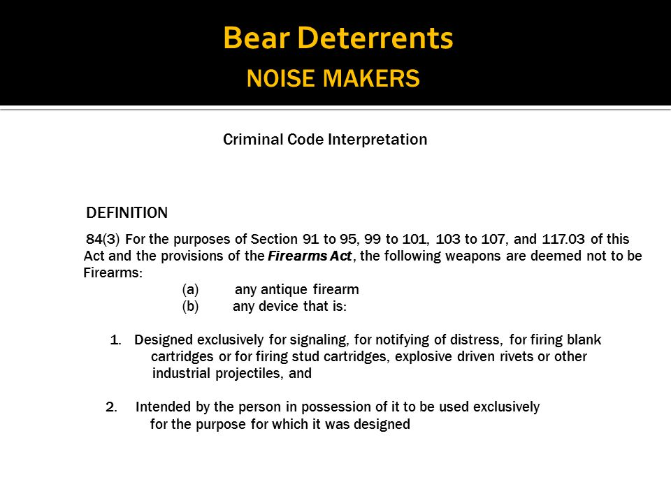 NOISE MAKERS Criminal Code Interpretation DEFINITION 84(3) For the purposes of Section 91 to 95, 99 to 101, 103 to 107, and 117.03 of this Act and the