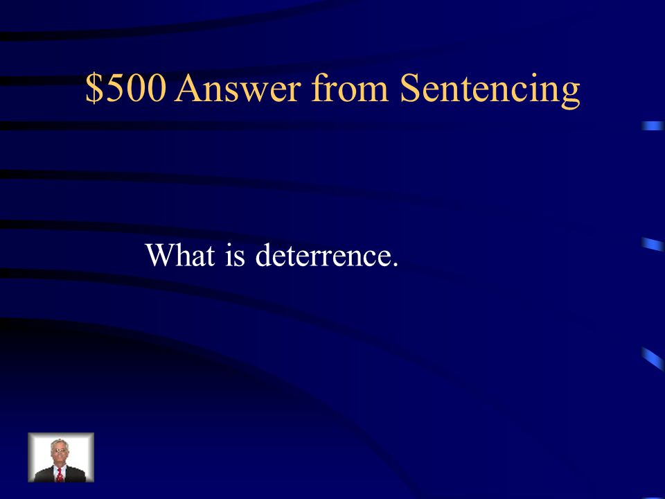 $500 Question from Sentencing This looks to prevent or discourage crimes through fear of punishment.