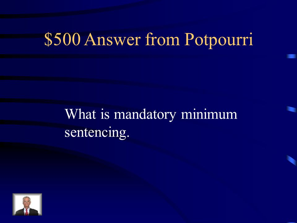 $500 Question from Potpourri This is the imposition of sentences required by statute for those convicted of a particular crime, or a particular crime with special circumstances, such as robbery with a firearm or selling drugs to a minor within 1,000 ft.