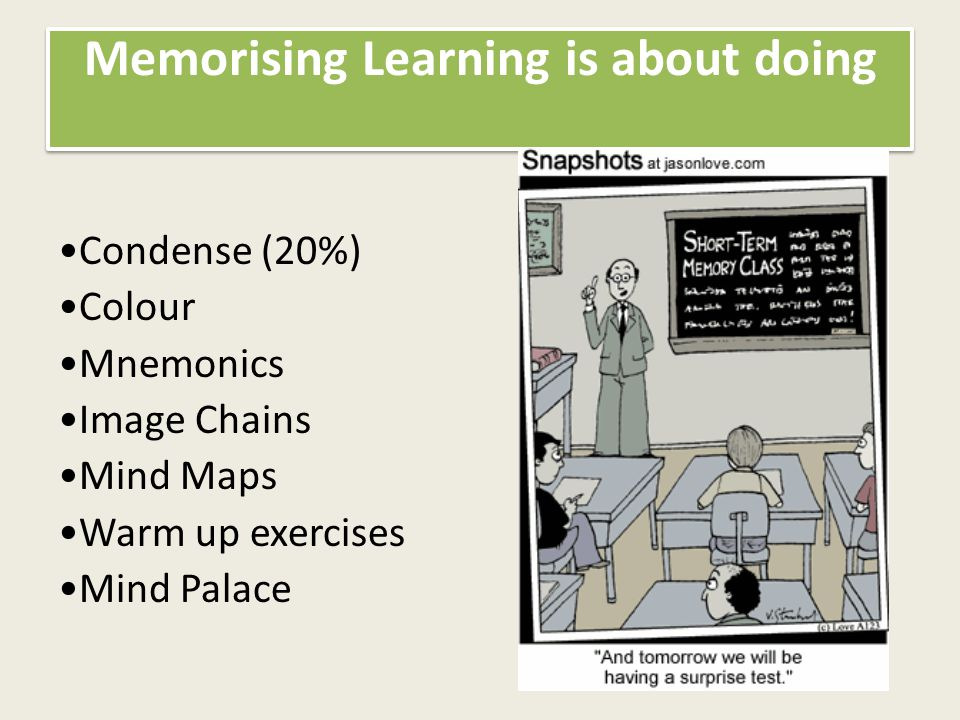 Memorising Learning is about doing Condense (20%) Colour Mnemonics Image Chains Mind Maps Warm up exercises Mind Palace