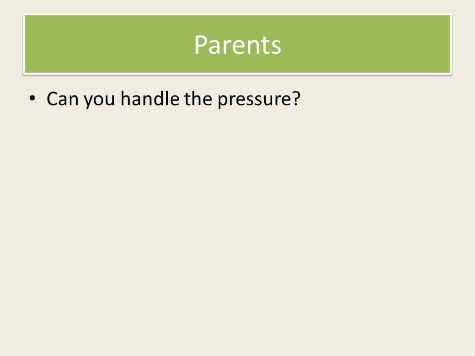 Parents Can you handle the pressure