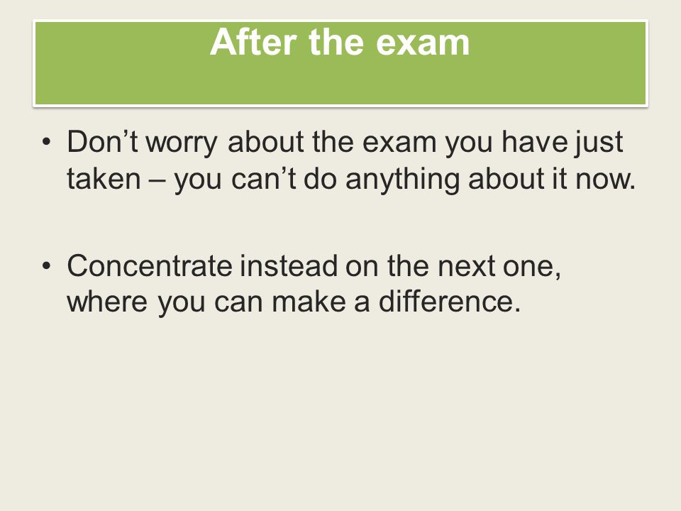 After the exam Don't worry about the exam you have just taken – you can't do anything about it now.