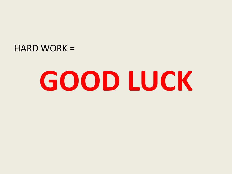 HARD WORK = GOOD LUCK
