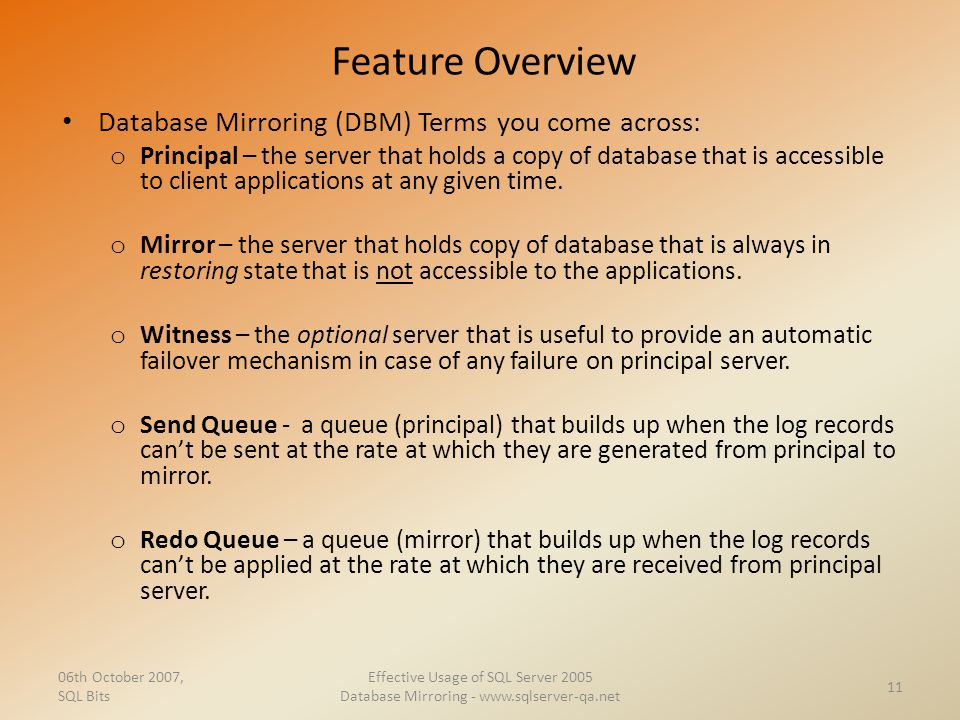 Feature Overview Database Mirroring (DBM) Terms you come across: o Principal – the server that holds a copy of database that is accessible to client a