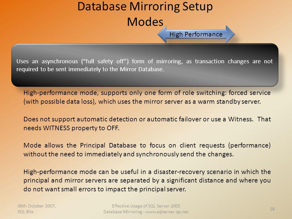 Database Mirroring Setup Modes 06th October 2007, SQL Bits Effective Usage of SQL Server 2005 Database Mirroring - www.sqlserver-qa.net 18 Uses an asy