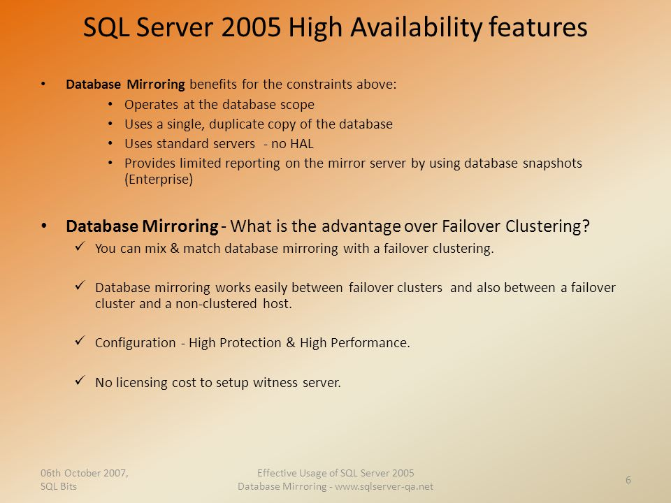 SQL Server 2005 High Availability features Database Mirroring benefits for the constraints above: Operates at the database scope Uses a single, duplic