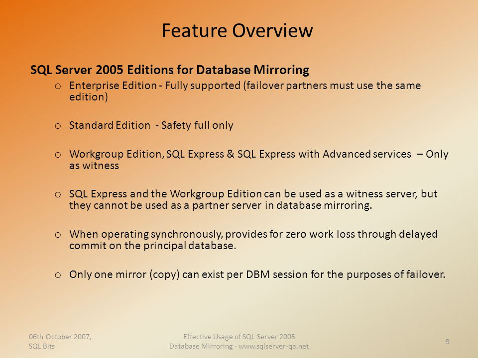 Feature Overview SQL Server 2005 Editions for Database Mirroring o Enterprise Edition - Fully supported (failover partners must use the same edition)