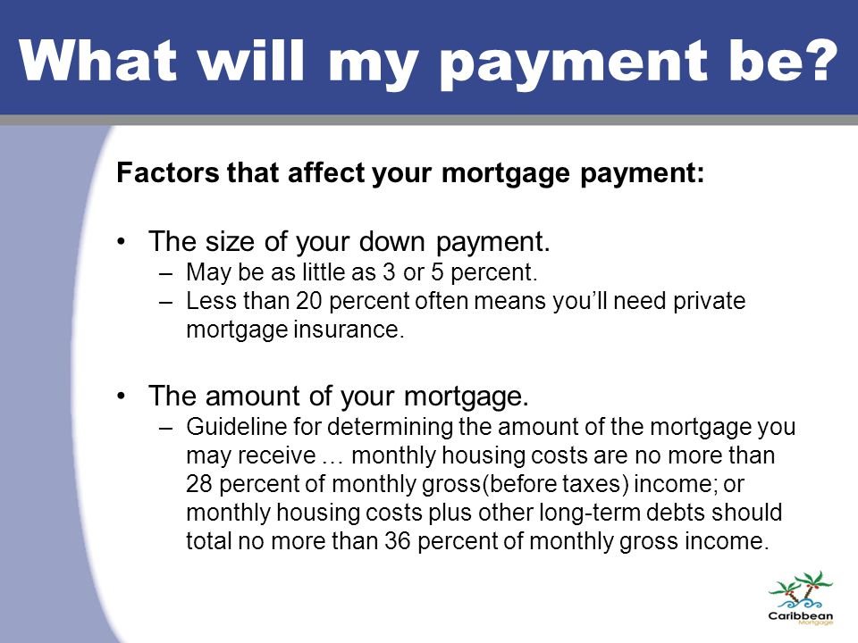 What will my payment be. Factors that affect your mortgage payment: The size of your down payment.