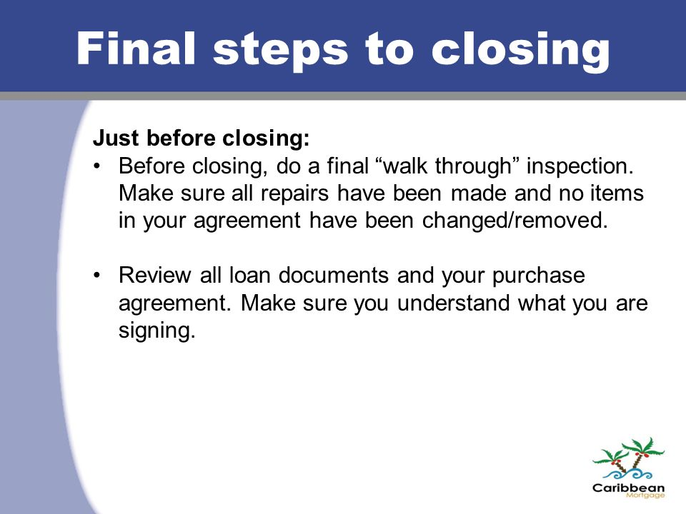 Final steps to closing Just before closing: Before closing, do a final walk through inspection.