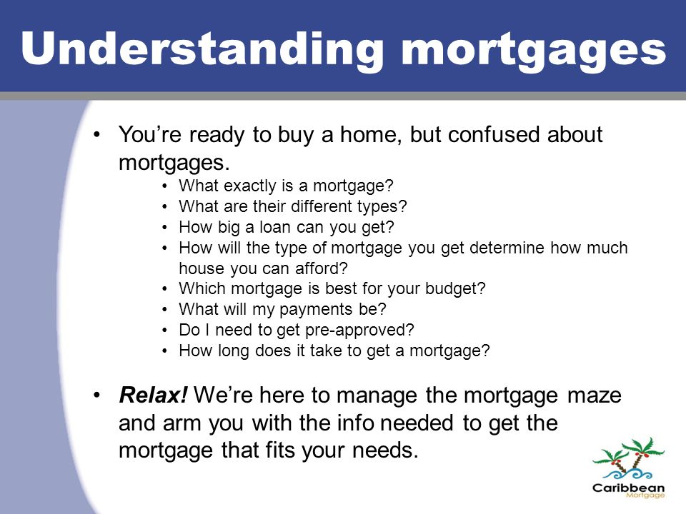 You're ready to buy a home, but confused about mortgages. What exactly is a mortgage? What are their different types? How big a loan can you get? How