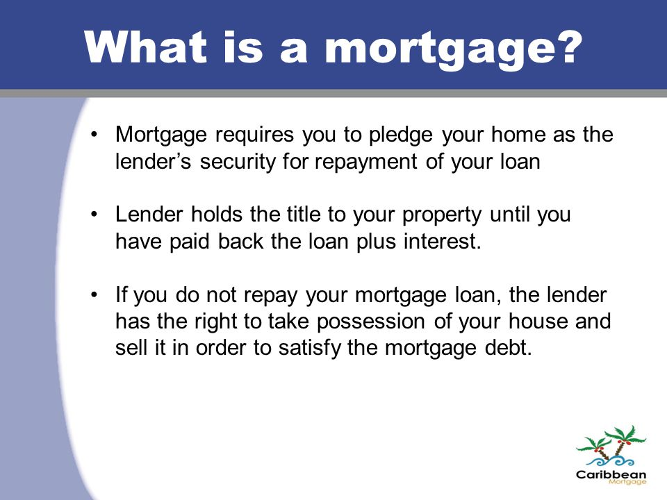 What is a mortgage? Mortgage requires you to pledge your home as the lender's security for repayment of your loan Lender holds the title to your prope
