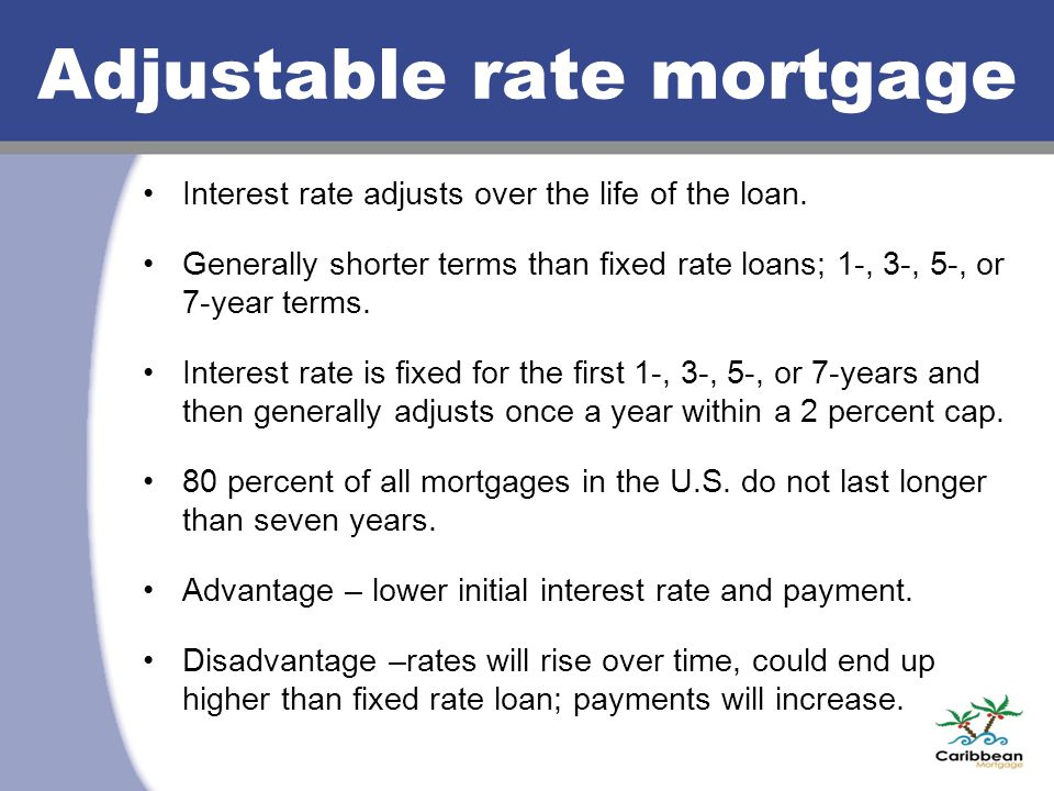 Adjustable rate mortgage Interest rate adjusts over the life of the loan. Generally shorter terms than fixed rate loans; 1-, 3-, 5-, or 7-year terms.