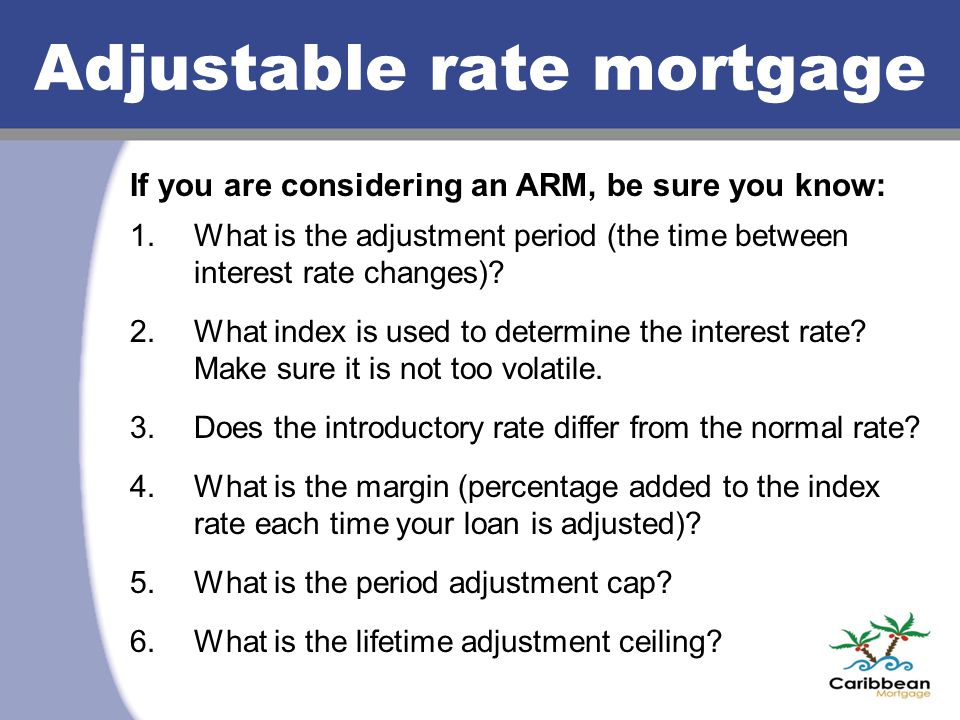 Adjustable rate mortgage If you are considering an ARM, be sure you know: 1.What is the adjustment period (the time between interest rate changes)? 2.