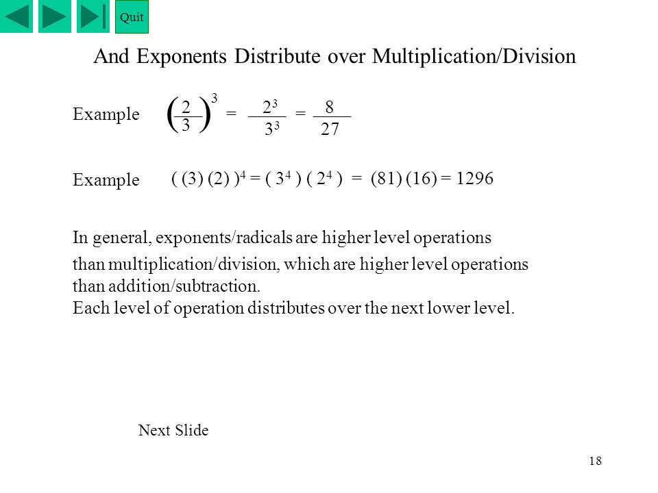 18 ____ And Exponents Distribute over Multiplication/Division Example 2___ 3 () 3 = 2323 3 = 8____ 27 Example ( (3) (2) ) 4 = ( 3 4 ) ( 2 4 ) = (81) (
