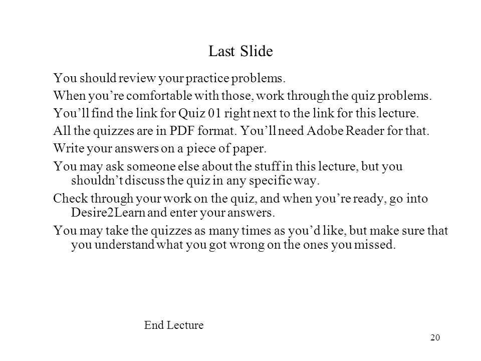 20 Last Slide You should review your practice problems. When you're comfortable with those, work through the quiz problems. You'll find the link for Q