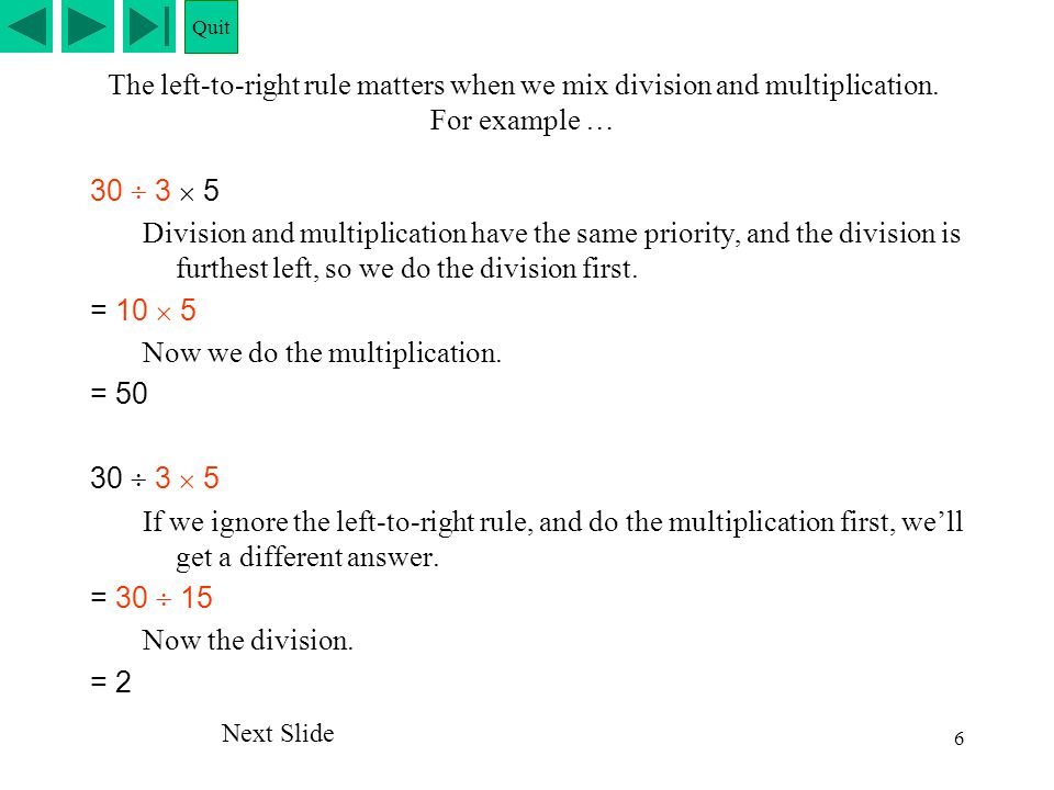 6 The left-to-right rule matters when we mix division and multiplication. For example … 30  3  5 Division and multiplication have the same priority,