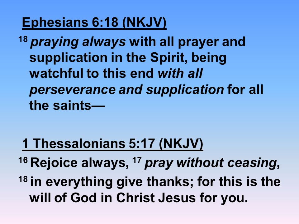 Ephesians 6:18 (NKJV) 18 praying always with all prayer and supplication in the Spirit, being watchful to this end with all perseverance and supplicat