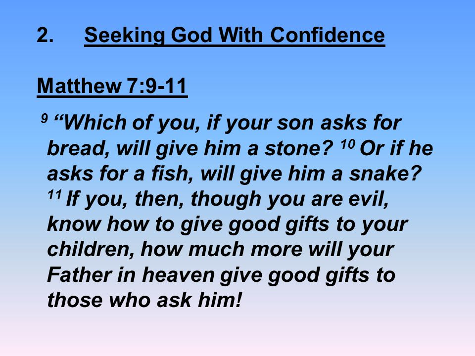 "2.Seeking God With Confidence Matthew 7:9-11 9 ""Which of you, if your son asks for bread, will give him a stone? 10 Or if he asks for a fish, will giv"
