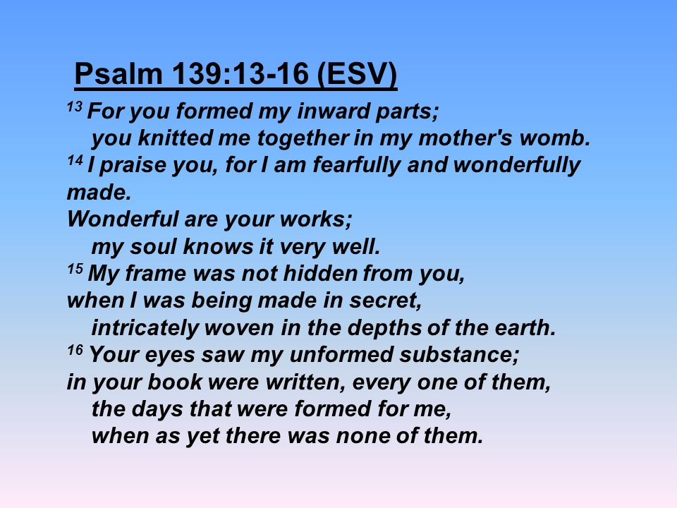 Psalm 139:13-16 (ESV) 13 For you formed my inward parts; you knitted me together in my mother's womb. 14 I praise you, for I am fearfully and wonderfu