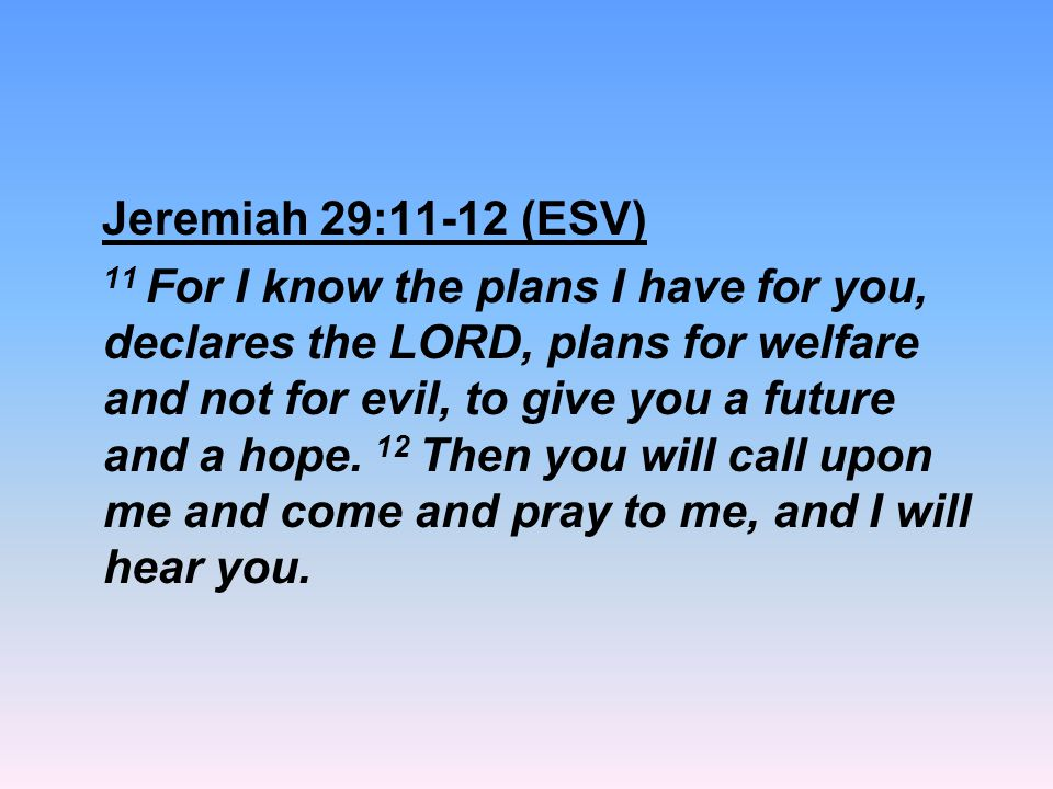 Jeremiah 29:11-12 (ESV) 11 For I know the plans I have for you, declares the LORD, plans for welfare and not for evil, to give you a future and a hope