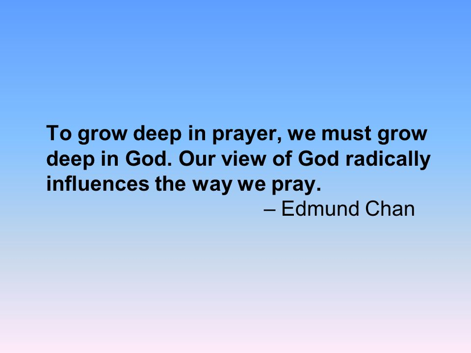 To grow deep in prayer, we must grow deep in God. Our view of God radically influences the way we pray. – Edmund Chan